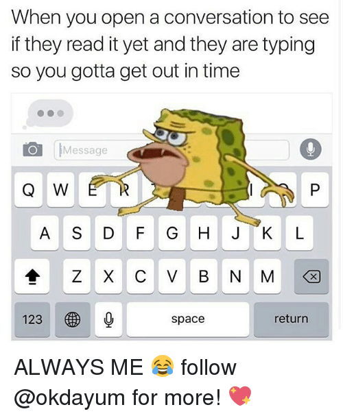 gotta get out: When you open a conversation to see  if they read it yet and they are typing  so you gotta get out in time  Message  Q W E R  A S D F G H JK L  123  space  return ALWAYS ME 😂 follow @okdayum for more! 💖