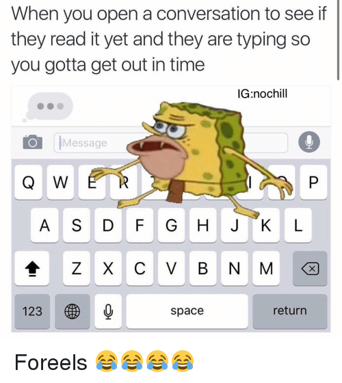 gotta get out: When you open a conversation to see if  they read it yet and they are typing so  you gotta get out in time  IG nochill  Message  Q W  A S D F G H J K L  Z X C V B N M  123  space  return Foreels 😂😂😂😂