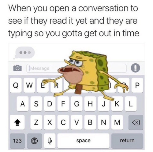 gotta get out: When you open a conversation to  see if they read it yet and they are  typing so you gotta get out in time  Message  Q W  A S DFG HJKL  123  space  return