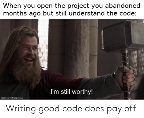the code: When you open the project you abandoned  months ago but still understand the code:  I'm still worthy!  made with happiness Writing good code does pay off