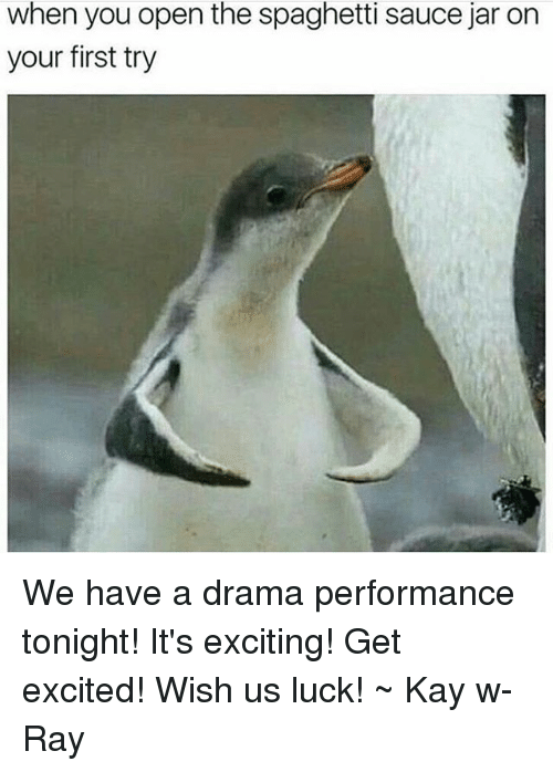 jarred: when you open the spaghetti sauce jar on  your first try We have a drama performance tonight! It's exciting! Get excited! Wish us luck! ~ Kay w- Ray