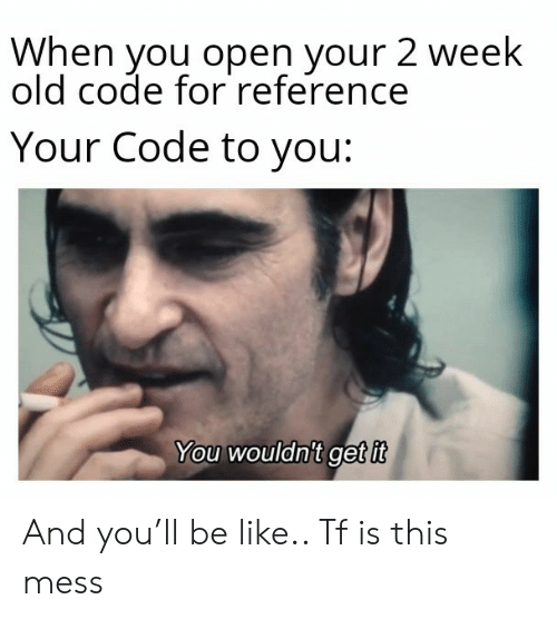 mess: When you open your 2 week  old code for reference  Your Code to you:  You wouldnit get it And you'll be like.. Tf is this mess
