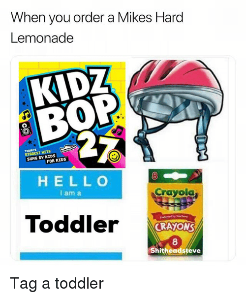 Kidz Bop: When you order a Mikes Hard  Lemonade  KIDZ  BOP  TOORYS  BIGGEST HITS  SUNG BY KIDS  FOR KIDS  HELL O  I am a  8  Crayola  Toddler  prederved b7 Trachery  CRAYON  8  hitheadsfeve Tag a toddler