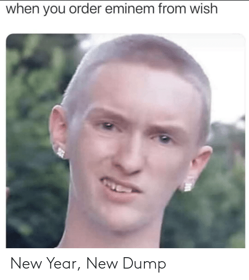 Eminem: when you order eminem from wish New Year, New Dump