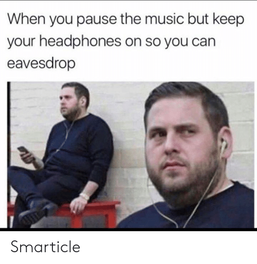 pause: When you pause the music but keep  your headphones on so you can  eavesdrop Smarticle