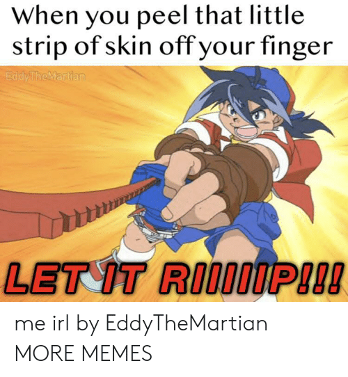 strip: When you peel that little  strip of skin off your finger  EddyTheMartian  LET IT RIIOIP!!! me irl by EddyTheMartian MORE MEMES