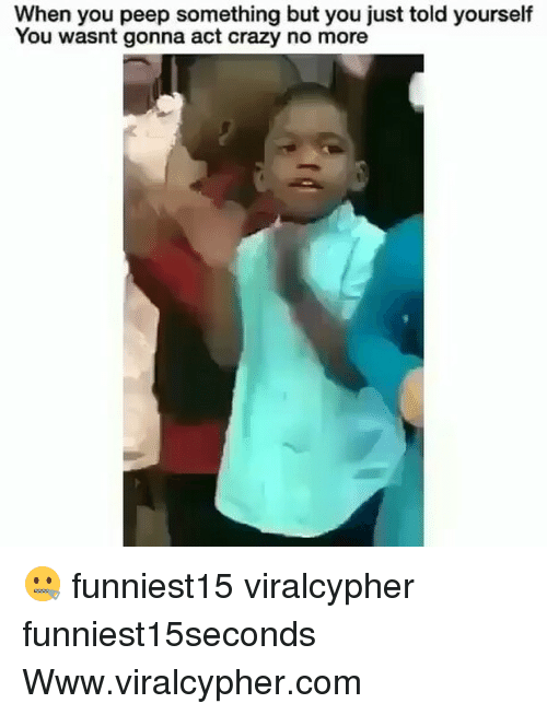 peeping: When you peep something but you just told yourself  You wasnt gonna act crazy no more 🤐 funniest15 viralcypher funniest15seconds Www.viralcypher.com