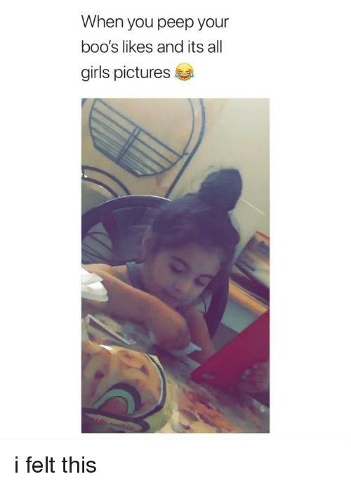Boos: When you peep your  boo's likes and its all  girls pictures i felt this
