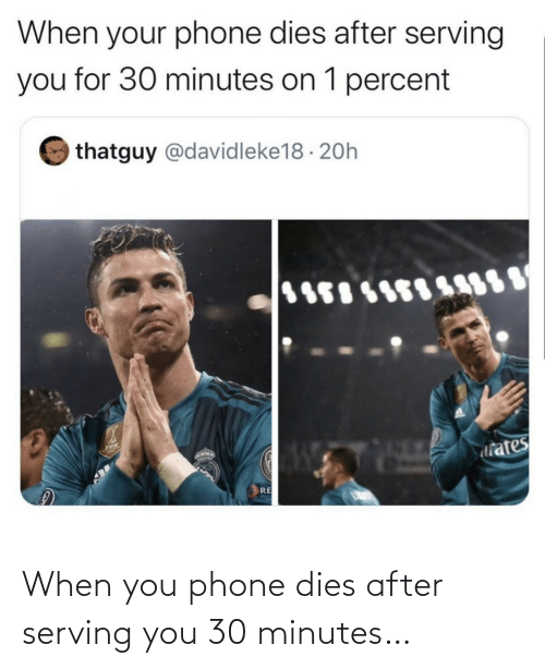 Phone: When you phone dies after serving you 30 minutes…