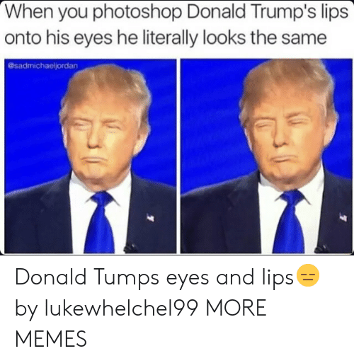Donald Trumps: When you photoshop Donald Trump's lips  onto his eyes he literally looks the same  @sadmichaeljordan Donald Tumps eyes and lips😑 by lukewhelchel99 MORE MEMES