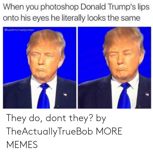Donald Trumps: When you photoshop Donald Trump's lips  onto his eyes he literally looks the same  @sadmichaeljordan They do, dont they? by TheActuallyTrueBob MORE MEMES