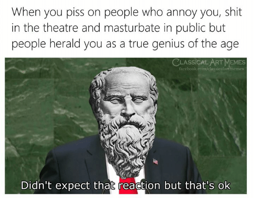classical art memes: When you piss on people who annoy you, shit  in the theatre and masturbate in public but  people herald you as a true genius of the age  CLASSICAL ART MEMES  facebook.com/classicalartmemes  Didn't expect that reaction but that's ok