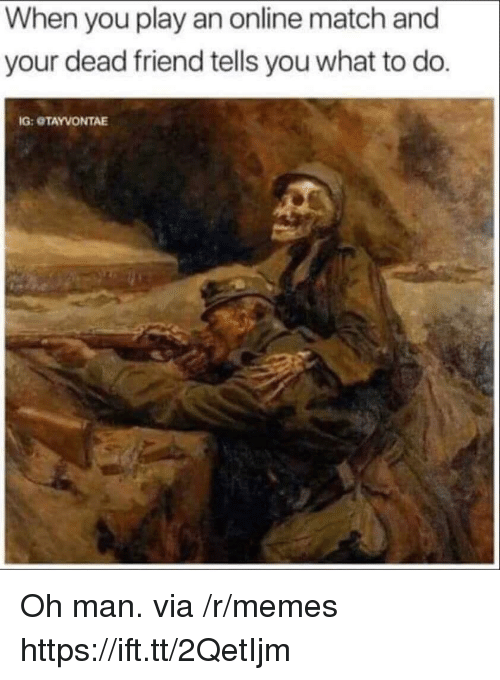 Memes, Match, and Friend: When you play an online match and  your dead friend tells you what to do.  G: OTAYVONTAE Oh man. via /r/memes https://ift.tt/2QetIjm
