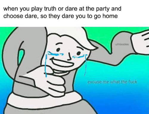 Party, Fuck, and Home: when you play truth or dare at the party and  choose dare, so they dare you to go home  u/mixodes  excuse me what the fuck