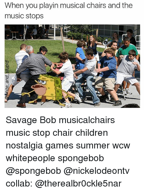 Memes, Nostalgia, and Wcw: When you playin musical chairs and the  music stops Savage Bob musicalchairs music stop chair children nostalgia games summer wcw whitepeople spongebob @spongebob @nickelodeontv collab: @therealbr0ckle5nar