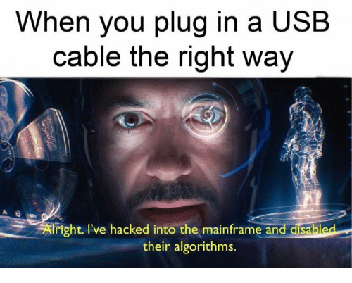 Usb, Cable, and Mainframe: When you plug in a USB  cable the right way  Aright l've hacked into the mainframe and disabled  their algorithms.