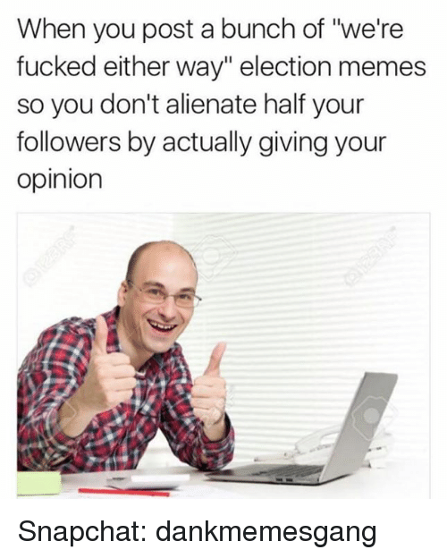 "Opinionating: When you post a bunch of ""we're  fucked either way"" election memes  so you don't alienate half your  followers by actually giving your  Opinion Snapchat: dankmemesgang"