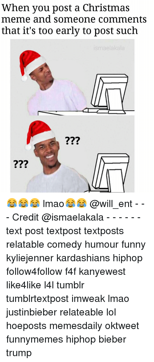 Kardashians, Memes, and Kardashian: When you post a Christmas  meme and someone comments  that it's too early to post such 😂😂😂 lmao😂😂 @will_ent - - - Credit @ismaelakala - - - - - - text post textpost textposts relatable comedy humour funny kyliejenner kardashians hiphop follow4follow f4f kanyewest like4like l4l tumblr tumblrtextpost imweak lmao justinbieber relateable lol hoeposts memesdaily oktweet funnymemes hiphop bieber trump