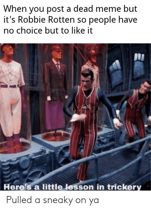 Robbie: When you post a dead meme but  it's Robbie Rotten so people have  no choice but to like it  Here's a little lesson in trickery Pulled a sneaky on ya