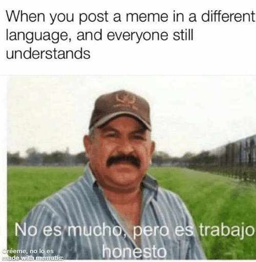 Trabajo: When you post a meme in a different  language, and everyone still  understands  No es mucho, pero es trabajo  honesto  Créeme, no lo es  made with mematic