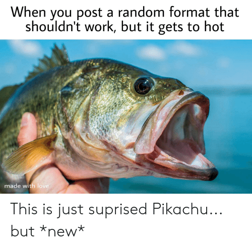 Love, Pikachu, and Reddit: When you post a random format that  shouldn't work, but it gets to hot  made with love This is just suprised Pikachu... but *new*