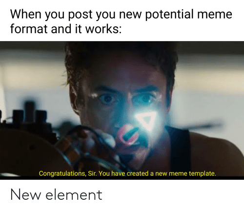 Meme, Congratulations, and Template: When you post you new potential meme  format and it works:  Congratulations, Sir. You have created a new meme template. New element