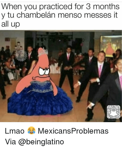 Menso: When you practiced for 3 months  y tu chambelan menso messes it  all up Lmao 😂 MexicansProblemas Via @beinglatino