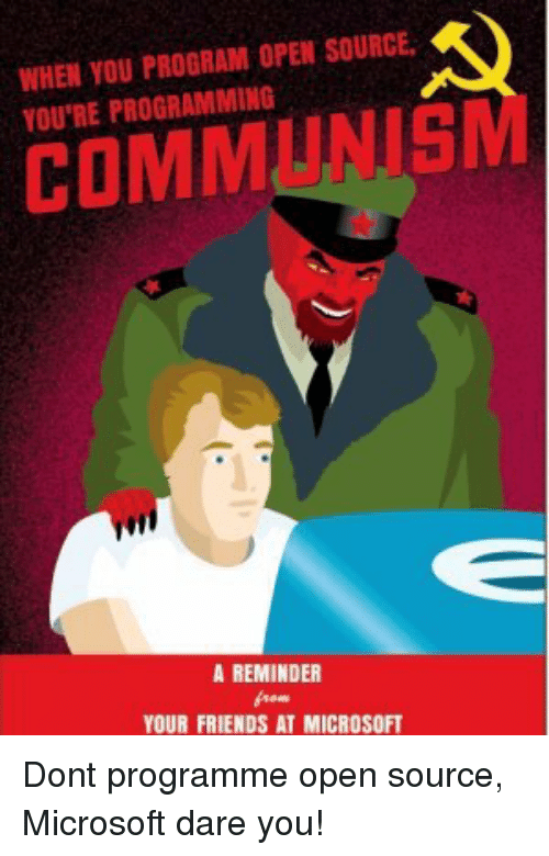 open source: WHEN YOU PROGRAM OPEN SOURCE  YOU'RE PROGRAMMINIG  COMMUNISM  A REMINDER  YOUR FRIENDS AT MICROSOFT Dont programme open source, Microsoft dare you!