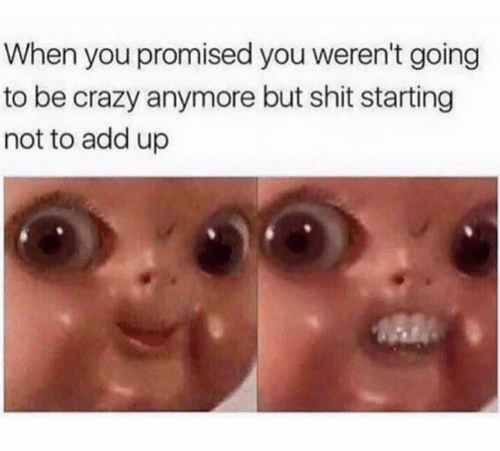 Crazy, Shit, and Add: When you promised you weren't going  to be crazy anymore but shit starting  not to add up