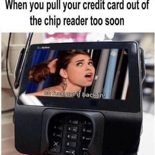 und: When you pull your credit card out of  the chip reader too soon  We  oh fuck put it back in!  2 ANG  5 L  6 UND  8 TUY  9 wA  0  XX