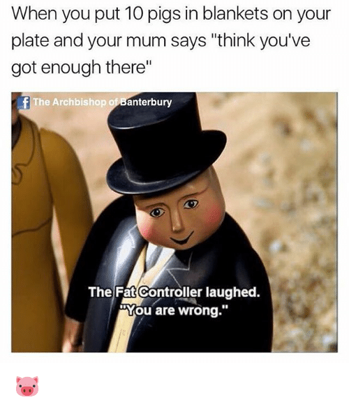 """British, Fat, and Got: When you put 10 pigs in blankets on your  plate and your mum says """"think you've  got enough there""""  fThe Archbishop of Banterbury  The Fat Controller laughed.  """"You are wrong."""" 🐷"""