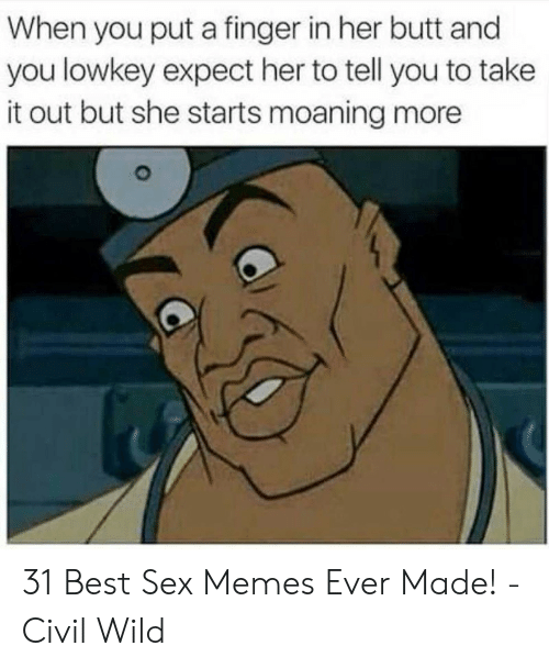 Best Sex Memes: When you put a finger in her butt and  you lowkey expect her to tell you to take  it out but she starts moaning more 31 Best Sex Memes Ever Made! - Civil Wild