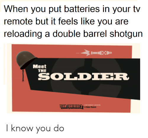 Barrel Shotgun: When you put batteries in your tv  remote but it feels like you are  reloading a double barrel shotgun  Meet  THE  SOLDIER  THR FIRTRESS 2 I know you do