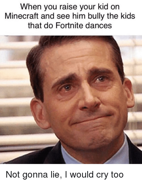 Dances: When you raise your kid on  Minecraft and see him bully the kids  that do Fortnite dances Not gonna lie, I would cry too