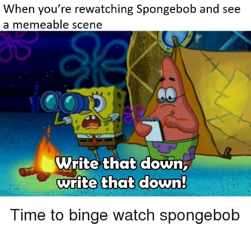 SpongeBob, Time, and Watch: When you re rewatching Spongebob and see  a memeable scene  Write that down  write that down Time to binge watch spongebob