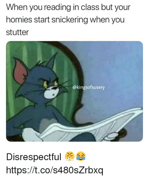 Class, Reading, and You: When you reading in class but your  homies start snickering when you  stutter  @kingsofsusery Disrespectful 😤😂 https://t.co/s480sZrbxq