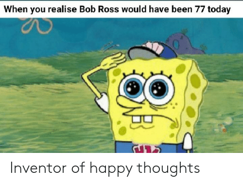 Bob Ross, Happy, and Today: When you realise Bob Ross would have been 77 today Inventor of happy thoughts