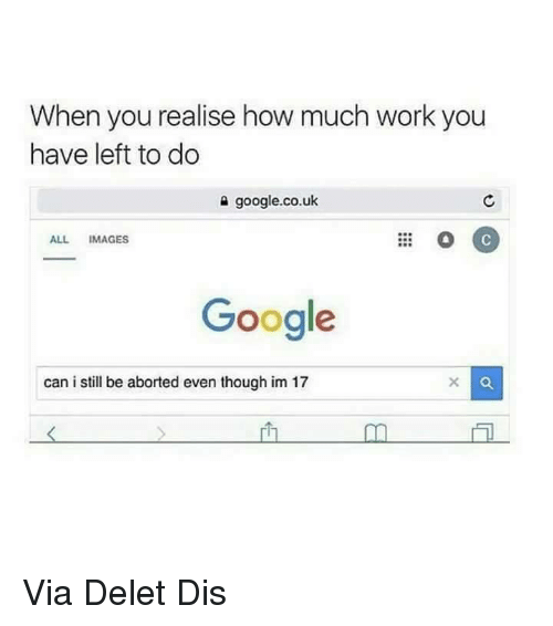 Deleters: When you realise how much work you  have left to do  google.co.uk  ALL IMAGES  Google  can i still be aborted even though im 17 Via Delet Dis