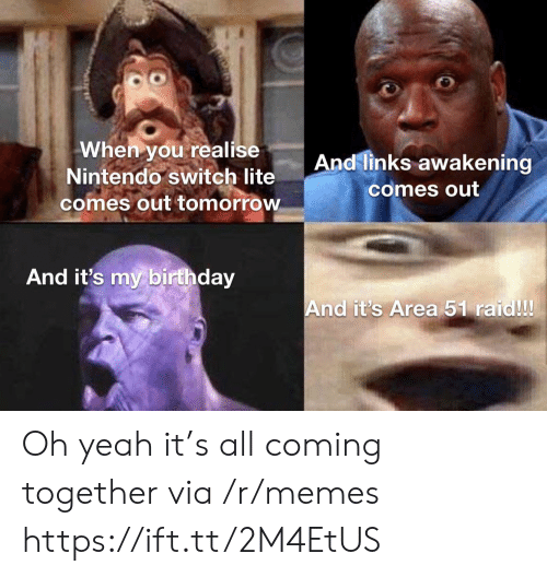 Birthday, Memes, and Nintendo: When you realise  Nintendo switch lite  comes out tomorrow  And links awakening  comes out  And it's my birthday  And it's Area 51 raid!! Oh yeah it's all coming together via /r/memes https://ift.tt/2M4EtUS