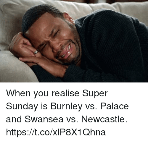 Superate: When you realise Super Sunday is Burnley vs. Palace and Swansea vs. Newcastle. https://t.co/xlP8X1Qhna