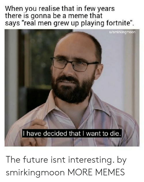 """i want to die: When you realise that in few years  there is gonna be a meme that  says """"real men grew up playing fortnite"""".  u/smirkingmoon  I have decided that I want to die The future isnt interesting. by smirkingmoon MORE MEMES"""