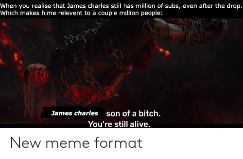 Alive, Bitch, and Meme: When you realise that James charles still has million of subs, even after the drop  Which makes hime relevent to a couple million people:  son of a bitch.  James charles  You're still alive New meme format