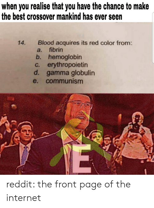 mankind: when you realise that you have the chance to make  the best crossover mankind has ever seen  Blood acquires its red color from:  a. fibrin  14.  b. hemoglobin  c. erythropoietin  d. gamma globulin  e. communism reddit: the front page of the internet