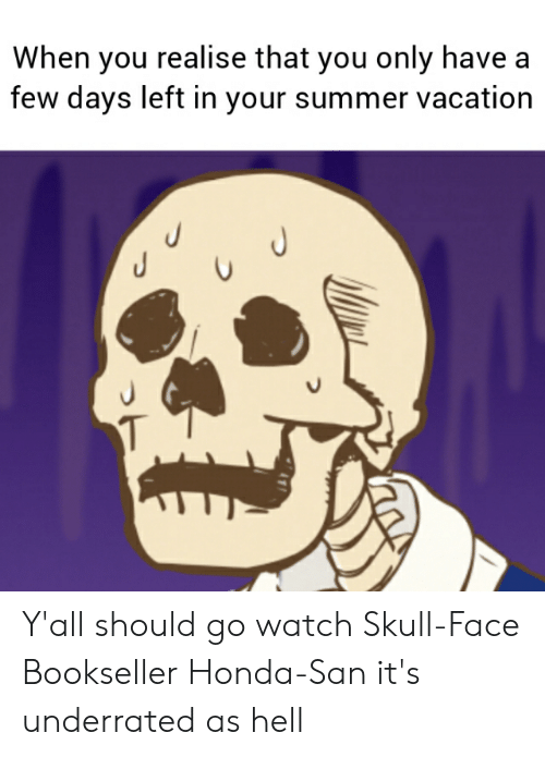 Anime, Honda, and Summer: When you realise that you only have  few days left in your summer vacation  J  J  J Y'all should go watch Skull-Face Bookseller Honda-San it's underrated as hell