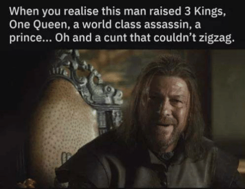 Game of Thrones, Prince, and Queen: When you realise this man raised 3 Kings,  One Queen, a world class assassin, a  prince... Oh and a cunt that couldn't zigzag.