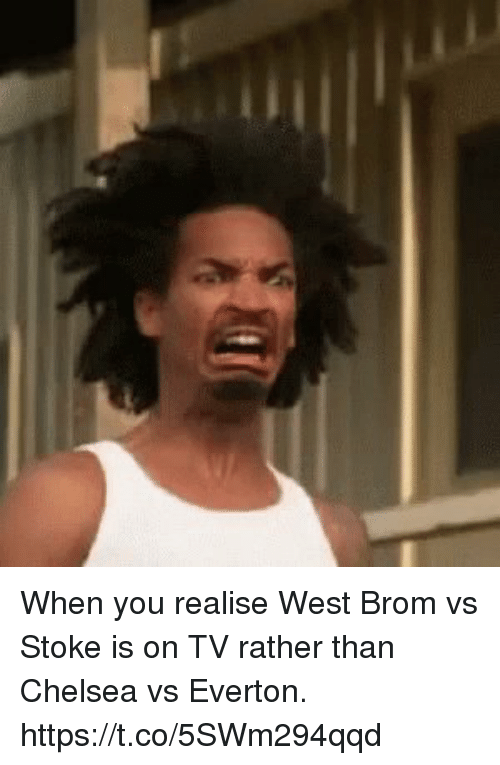 Chelsea, Everton, and Soccer: When you realise West Brom vs Stoke is on TV rather than Chelsea vs Everton. https://t.co/5SWm294qqd