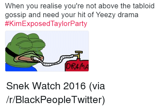 dram: When you realise you're not above the tabloid  gossip and need your hit of Yeezy drama  #KimExposedTaylorParty  DRAM <p>Snek Watch 2016 (via /r/BlackPeopleTwitter)</p>