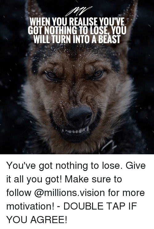 Nothing to Lose: WHEN YOU REALISE YOUVE  GOT NOTHING TO LOSE, YOU  WILL TURN INTO A BEAST You've got nothing to lose. Give it all you got! Make sure to follow @millions.vision for more motivation! - DOUBLE TAP IF YOU AGREE!