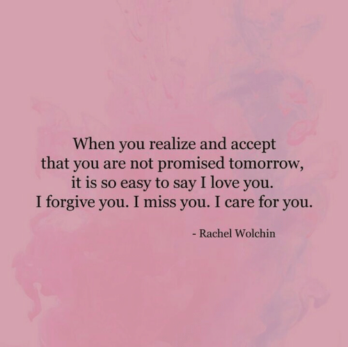 I Forgive You: When you realize and accept  that you are not promised tomorrow,  it is so easy to say I love you.  I forgive you. I miss you. I care for you.  - Rachel Wolchin