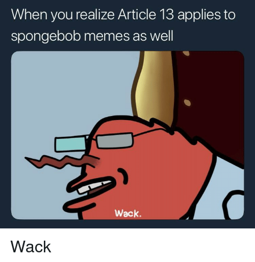 Memes, SpongeBob, and Wack: When you realize Article 13 applies to  spongebob memes as well  Wack. Wack